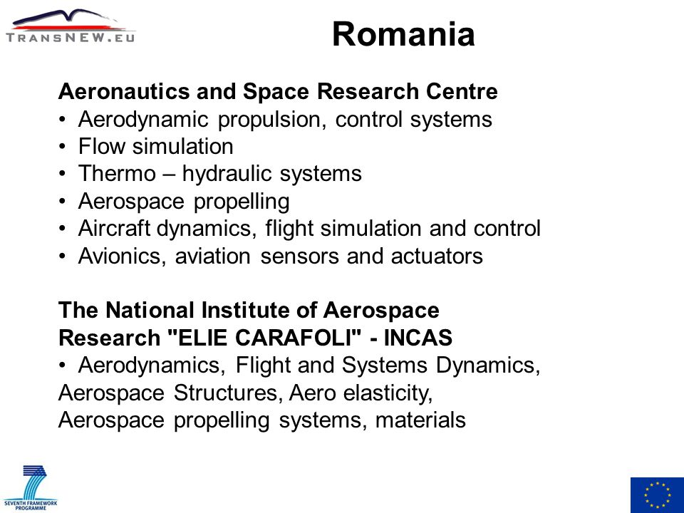 Romania Aeronautics and Space Research Centre Aerodynamic propulsion, control systems Flow simulation Thermo – hydraulic systems Aerospace propelling Aircraft dynamics, flight simulation and control Avionics, aviation sensors and actuators The National Institute of Aerospace Research ELIE CARAFOLI - INCAS Aerodynamics, Flight and Systems Dynamics, Aerospace Structures, Aero elasticity, Aerospace propelling systems, materials