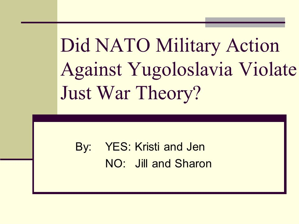 Did NATO Military Action Against Yugoloslavia Violate Just War Theory? By:YES: Kristi and Jen NO:Jill and Sharon