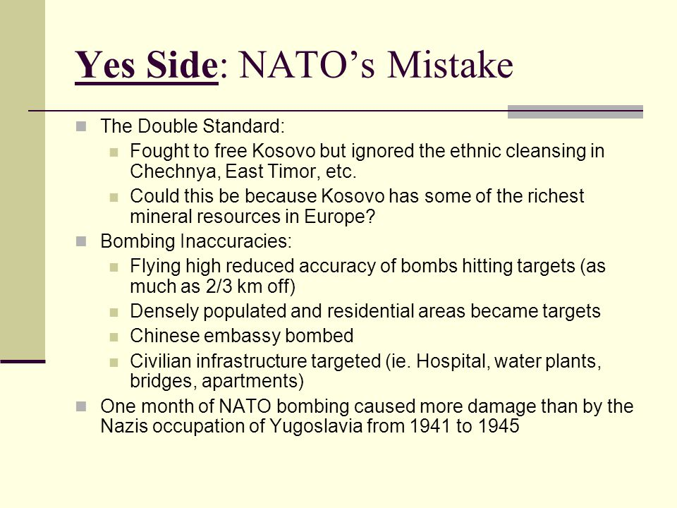 Yes Side: NATO's Mistake The Double Standard: Fought to free Kosovo but ignored the ethnic cleansing in Chechnya, East Timor, etc. Could this be becau