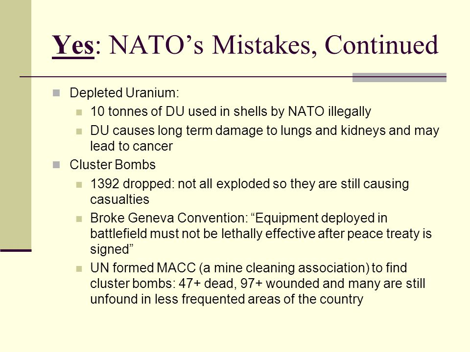 Yes: NATO's Mistakes, Continued Depleted Uranium: 10 tonnes of DU used in shells by NATO illegally DU causes long term damage to lungs and kidneys and may lead to cancer Cluster Bombs 1392 dropped: not all exploded so they are still causing casualties Broke Geneva Convention: Equipment deployed in battlefield must not be lethally effective after peace treaty is signed UN formed MACC (a mine cleaning association) to find cluster bombs: 47+ dead, 97+ wounded and many are still unfound in less frequented areas of the country