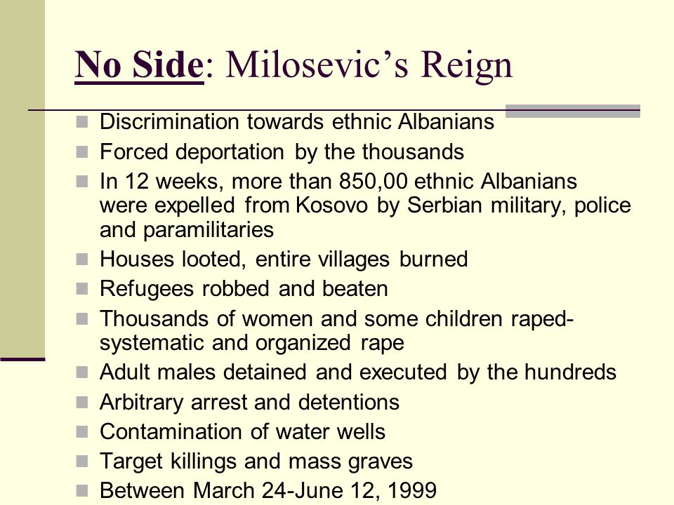 No Side: Milosevic's Reign Discrimination towards ethnic Albanians Forced deportation by the thousands In 12 weeks, more than 850,00 ethnic Albanians were expelled from Kosovo by Serbian military, police and paramilitaries Houses looted, entire villages burned Refugees robbed and beaten Thousands of women and some children raped- systematic and organized rape Adult males detained and executed by the hundreds Arbitrary arrest and detentions Contamination of water wells Target killings and mass graves Between March 24-June 12, 1999