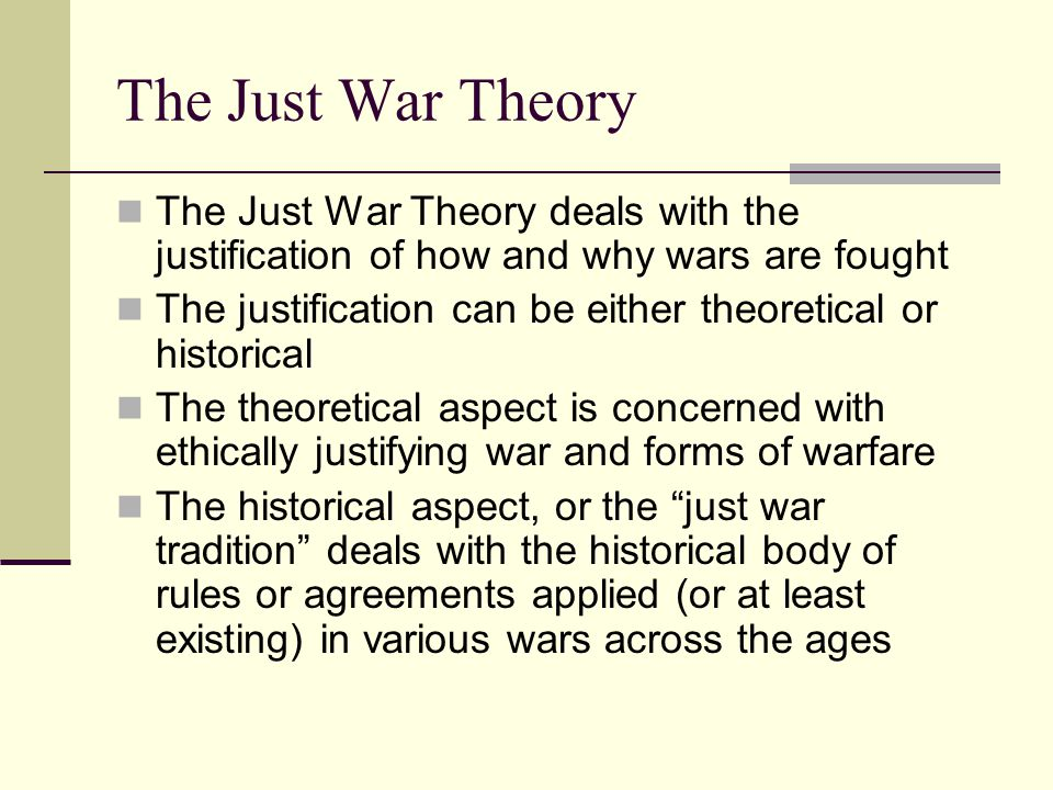 The Just War Theory The Just War Theory deals with the justification of how and why wars are fought The justification can be either theoretical or his