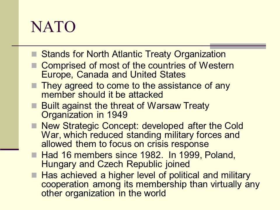 NATO Stands for North Atlantic Treaty Organization Comprised of most of the countries of Western Europe, Canada and United States They agreed to come to the assistance of any member should it be attacked Built against the threat of Warsaw Treaty Organization in 1949 New Strategic Concept: developed after the Cold War, which reduced standing military forces and allowed them to focus on crisis response Had 16 members since 1982.