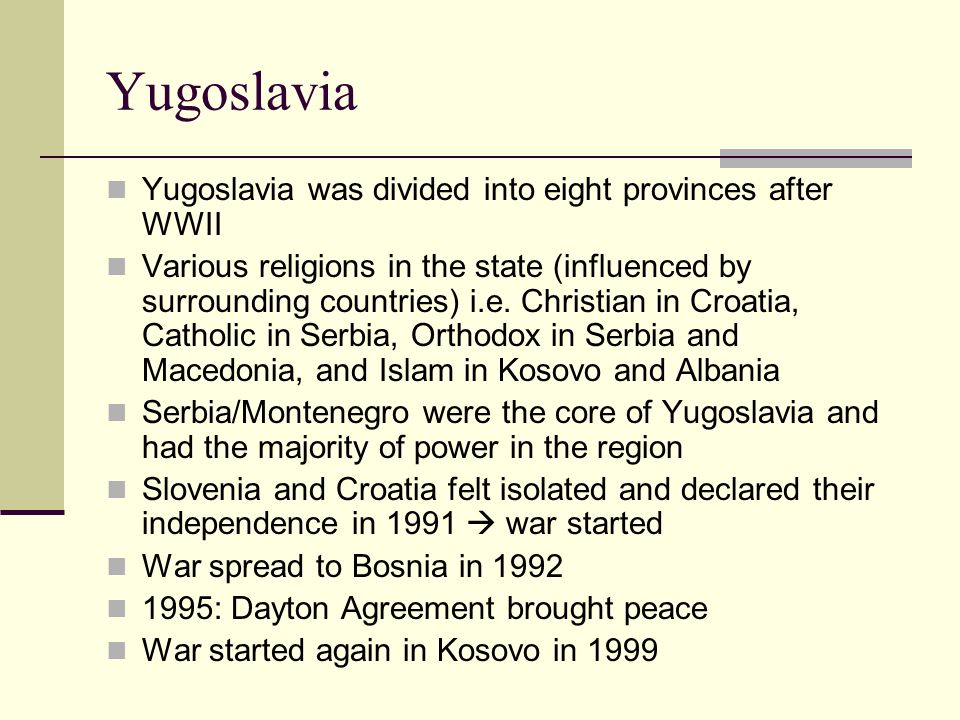 Yugoslavia Yugoslavia was divided into eight provinces after WWII Various religions in the state (influenced by surrounding countries) i.e.
