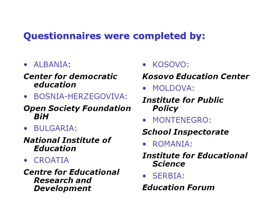 Questionnaires were completed by: ALBANIA: Center for democratic education BOSNIA-HERZEGOVIVA: Open Society Foundation BiH BULGARIA: National Institut