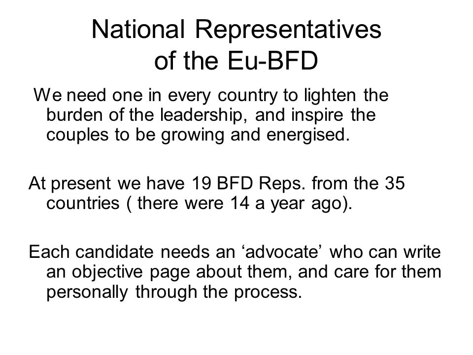 National Representatives of the Eu-BFD We need one in every country to lighten the burden of the leadership, and inspire the couples to be growing and energised.