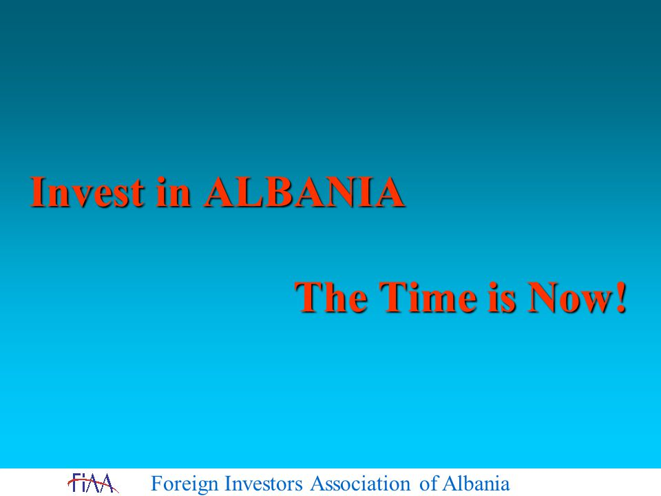 Foreign Investors Association of Albania Invest in ALBANIA The Time is Now!