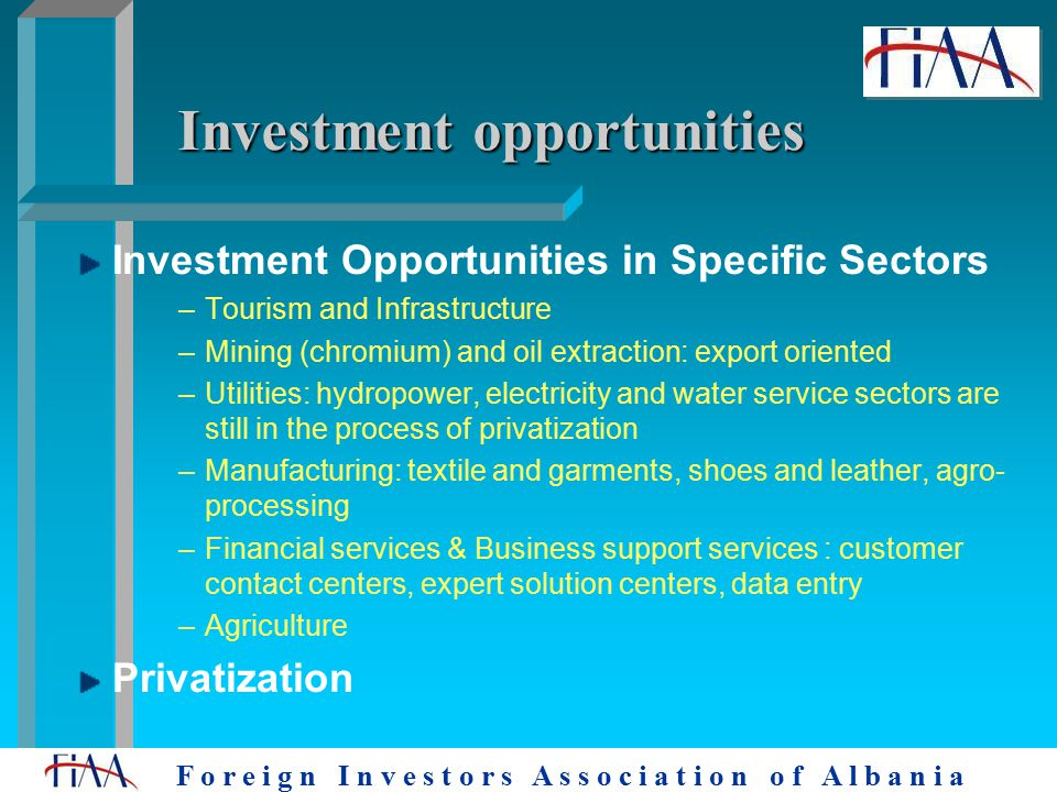 F o r e i g n I n v e s t o r s A s s o c i a t i o n o f A l b a n i a Investment opportunities Investment Opportunities in Specific Sectors –Tourism and Infrastructure –Mining (chromium) and oil extraction: export oriented –Utilities: hydropower, electricity and water service sectors are still in the process of privatization –Manufacturing: textile and garments, shoes and leather, agro- processing –Financial services & Business support services : customer contact centers, expert solution centers, data entry –Agriculture Privatization