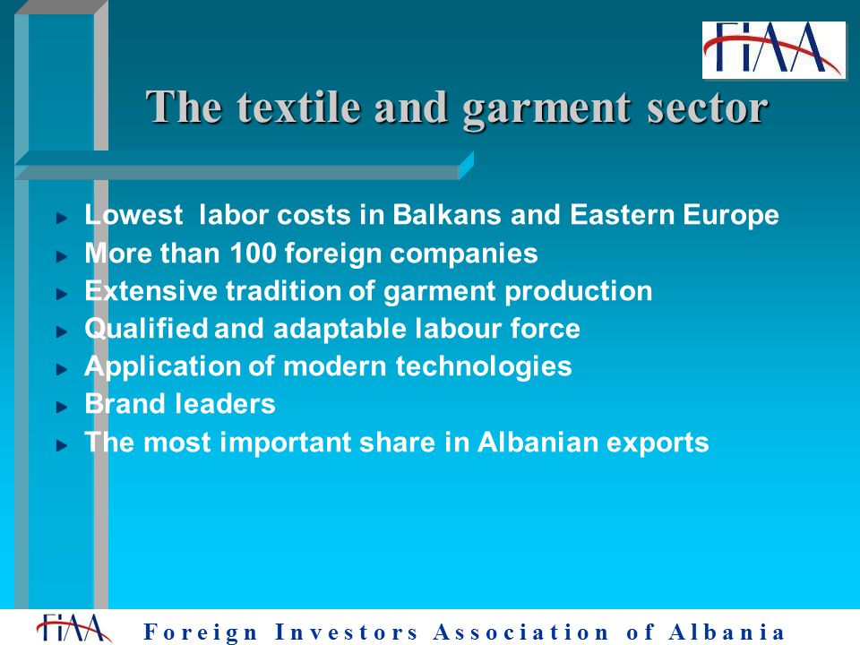 F o r e i g n I n v e s t o r s A s s o c i a t i o n o f A l b a n i a The textile and garment sector Lowest labor costs in Balkans and Eastern Europe More than 100 foreign companies Extensive tradition of garment production Qualified and adaptable labour force Application of modern technologies Brand leaders The most important share in Albanian exports