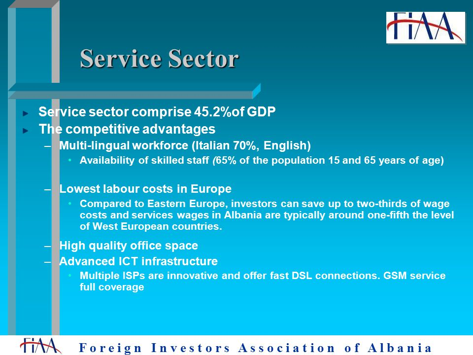 F o r e i g n I n v e s t o r s A s s o c i a t i o n o f A l b a n i a Service Sector Service sector comprise 45.2%of GDP The competitive advantages –Multi-lingual workforce (Italian 70%, English) Availability of skilled staff (65% of the population 15 and 65 years of age) –Lowest labour costs in Europe Compared to Eastern Europe, investors can save up to two-thirds of wage costs and services wages in Albania are typically around one-fifth the level of West European countries.