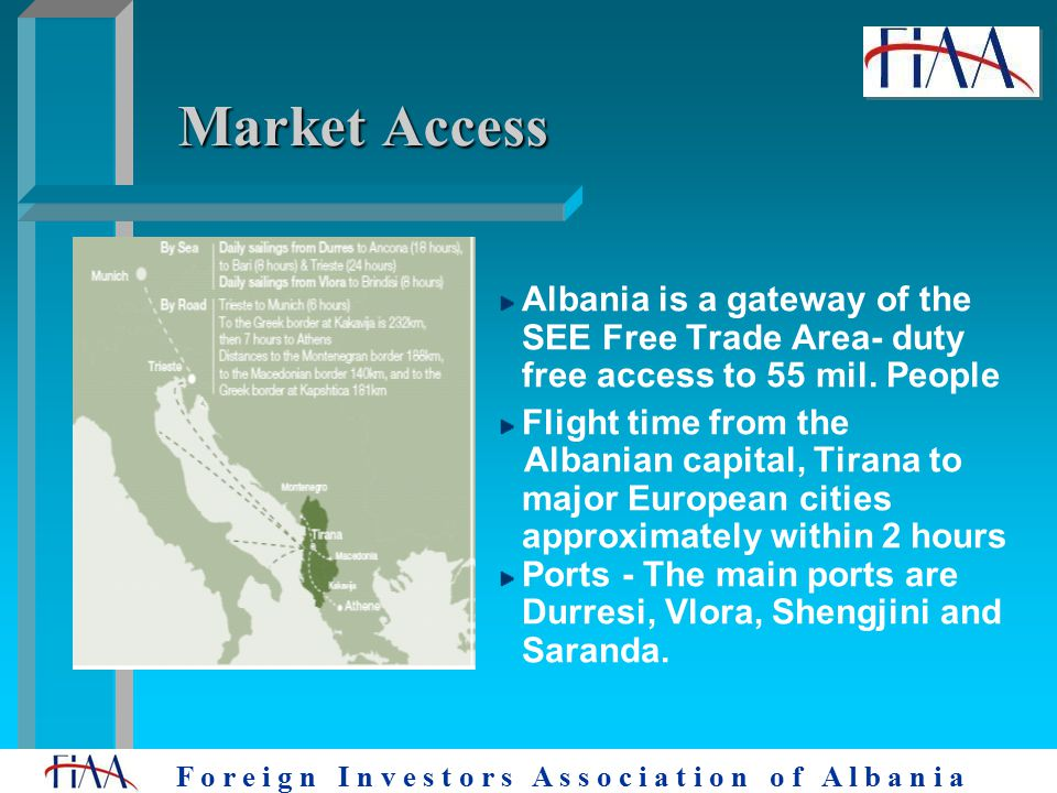 F o r e i g n I n v e s t o r s A s s o c i a t i o n o f A l b a n i a Market Access Albania is a gateway of the SEE Free Trade Area- duty free access to 55 mil.