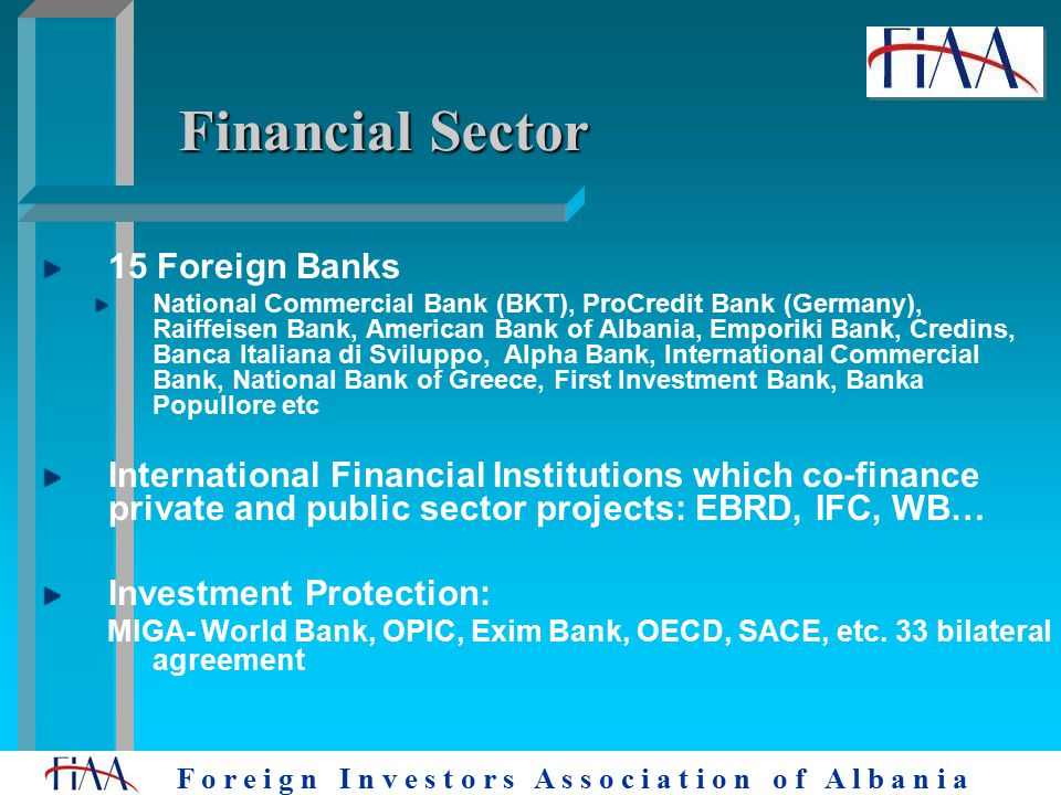 F o r e i g n I n v e s t o r s A s s o c i a t i o n o f A l b a n i a Financial Sector 15 Foreign Banks National Commercial Bank (BKT), ProCredit Bank (Germany), Raiffeisen Bank, American Bank of Albania, Emporiki Bank, Credins, Banca Italiana di Sviluppo, Alpha Bank, International Commercial Bank, National Bank of Greece, First Investment Bank, Banka Popullore etc International Financial Institutions which co-finance private and public sector projects: EBRD, IFC, WB… Investment Protection: MIGA- World Bank, OPIC, Exim Bank, OECD, SACE, etc.