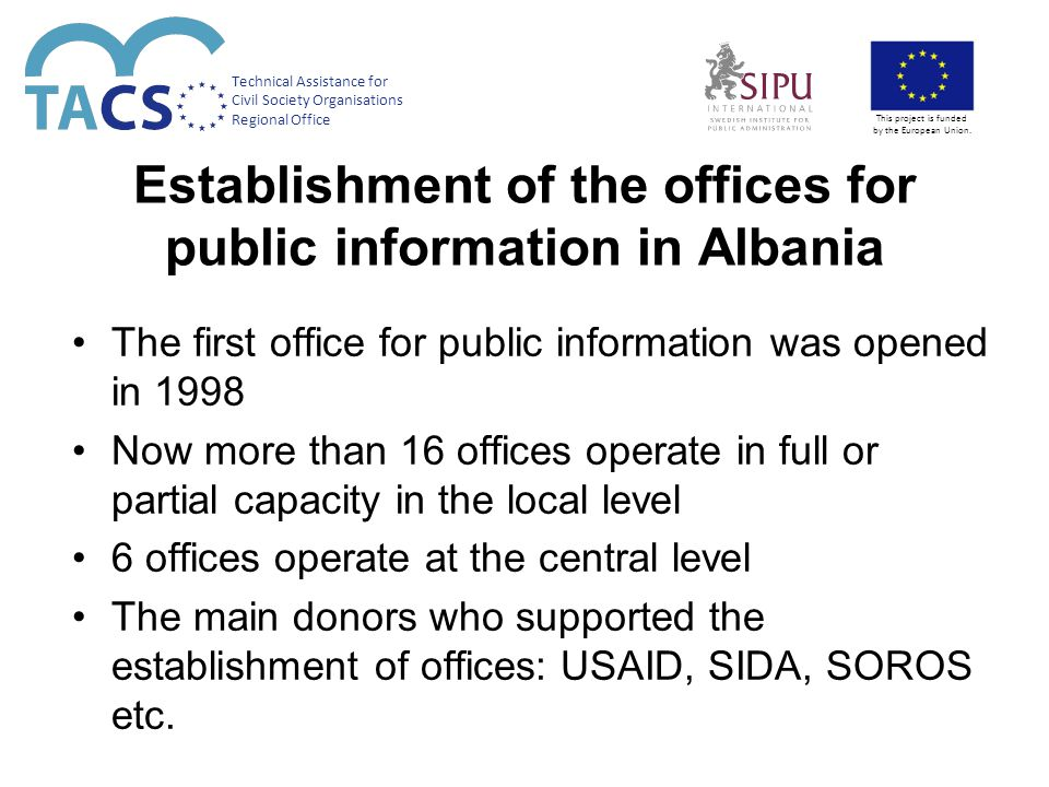 Opening of the first office for public information in Tirana – a new experience Opening date: 3 February 2003 Citizens are provided by services carried by 12 municipality officers Citizens come on a daily basis to get standard information and to apply with standard forms required for processing documentation Citizens could appeal through the office Citizens can get information on strategic planning and budgetary expenses Technical Assistance for Civil Society Organisations Regional Office This project is funded by the European Union.