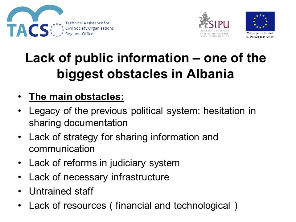 Lack of public information – one of the biggest obstacles in Albania The main obstacles: Legacy of the previous political system: hesitation in sharing documentation Lack of strategy for sharing information and communication Lack of reforms in judiciary system Lack of necessary infrastructure Untrained staff Lack of resources ( financial and technological ) Technical Assistance for Civil Society Organisations Regional Office This project is funded by the European Union.