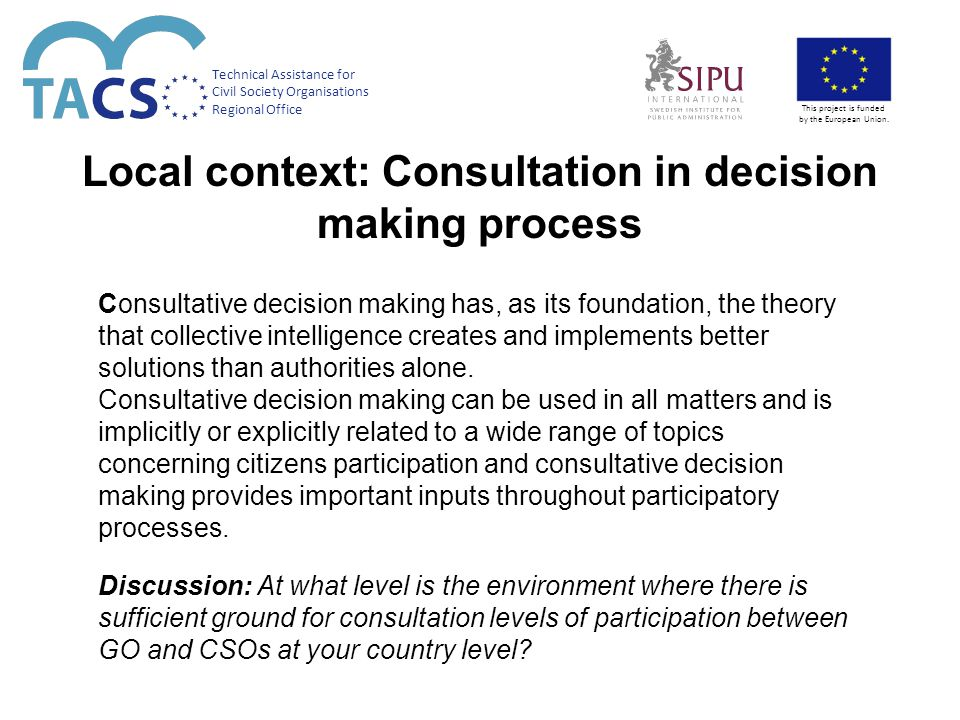 Local context: Consultation in decision making process Consultative decision making has, as its foundation, the theory that collective intelligence creates and implements better solutions than authorities alone.