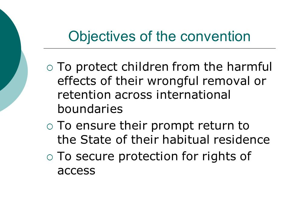 Objectives of the convention  To protect children from the harmful effects of their wrongful removal or retention across international boundaries  To ensure their prompt return to the State of their habitual residence  To secure protection for rights of access