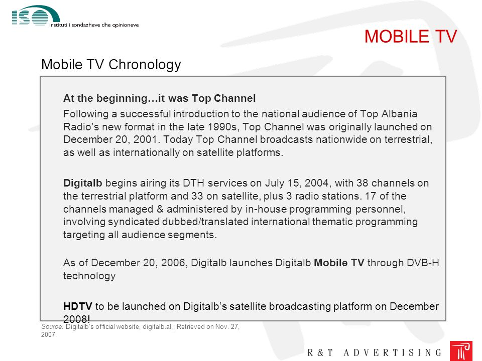 MOBILE TV Mobile TV Chronology At the beginning…it was Top Channel Following a successful introduction to the national audience of Top Albania Radio's new format in the late 1990s, Top Channel was originally launched on December 20, 2001.