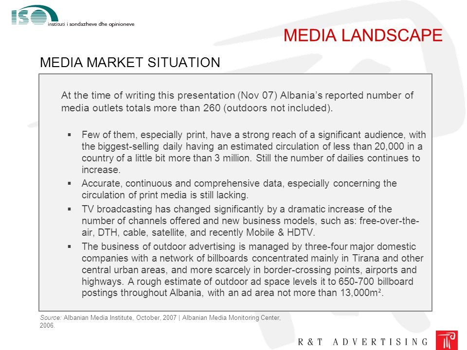 MEDIA LANDSCAPE MEDIA MARKET SITUATION At the time of writing this presentation (Nov 07) Albania's reported number of media outlets totals more than 260 (outdoors not included).