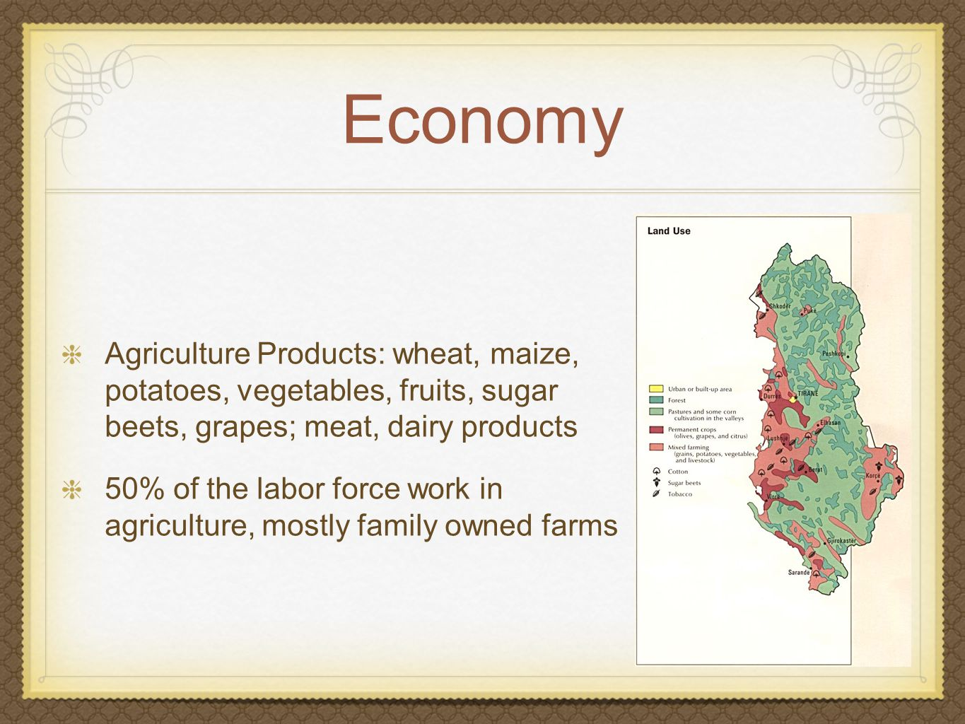 Economy Agriculture Products: wheat, maize, potatoes, vegetables, fruits, sugar beets, grapes; meat, dairy products 50% of the labor force work in agriculture, mostly family owned farms