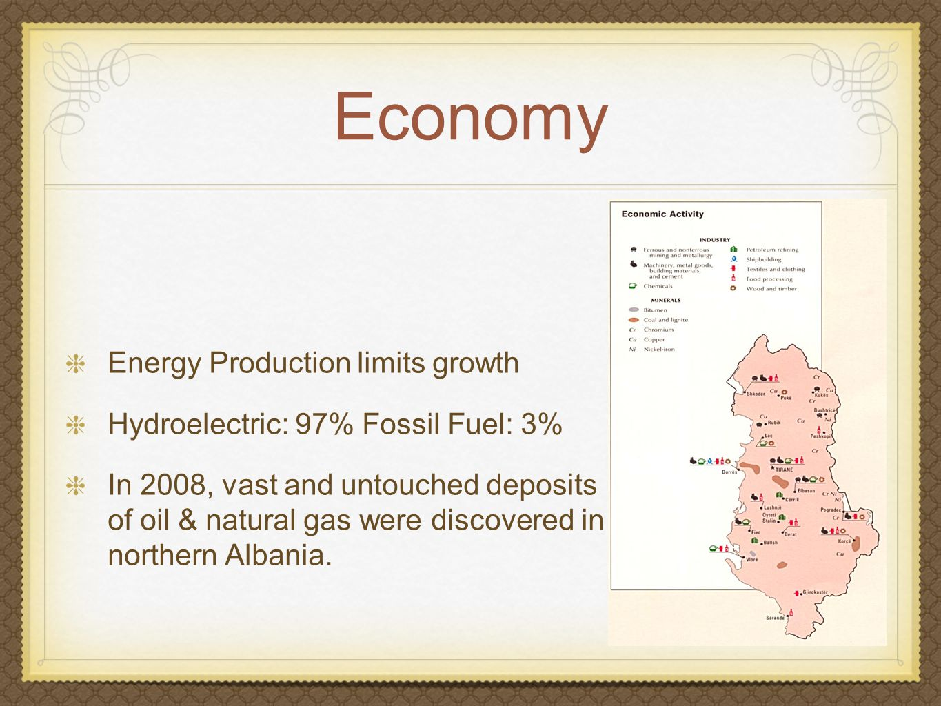 Economy Energy Production limits growth Hydroelectric: 97% Fossil Fuel: 3% In 2008, vast and untouched deposits of oil & natural gas were discovered in northern Albania.