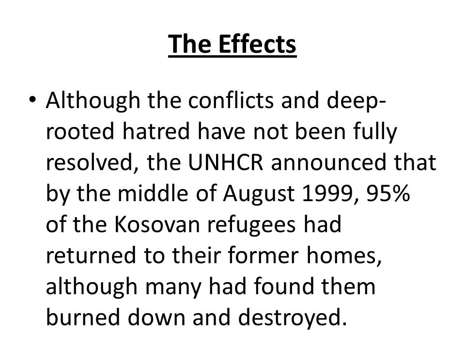 The Effects Although the conflicts and deep- rooted hatred have not been fully resolved, the UNHCR announced that by the middle of August 1999, 95% of the Kosovan refugees had returned to their former homes, although many had found them burned down and destroyed.