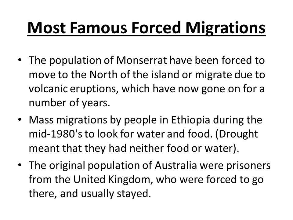 Most Famous Forced Migrations The population of Monserrat have been forced to move to the North of the island or migrate due to volcanic eruptions, which have now gone on for a number of years.