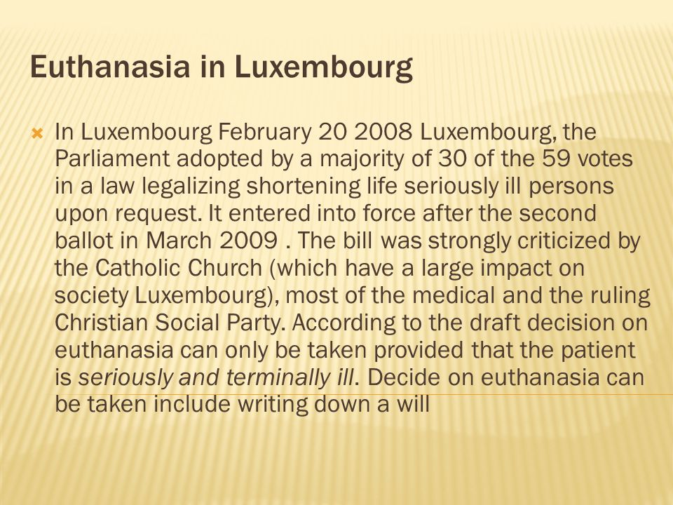  In Luxembourg February 20 2008 Luxembourg, the Parliament adopted by a majority of 30 of the 59 votes in a law legalizing shortening life seriously ill persons upon request.