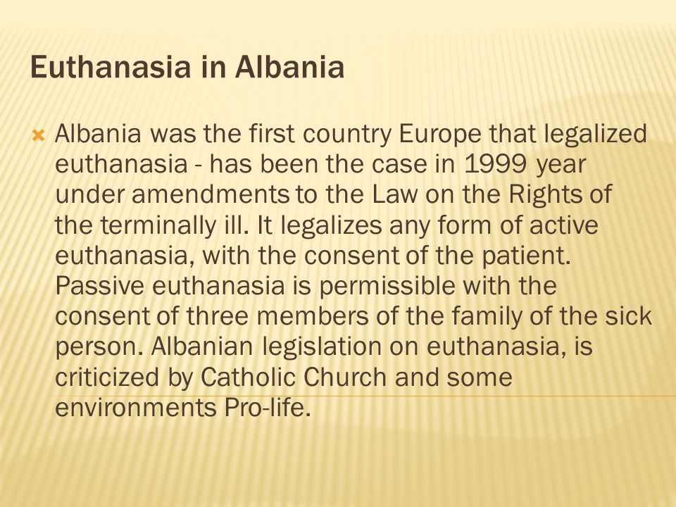  Albania was the first country Europe that legalized euthanasia - has been the case in 1999 year under amendments to the Law on the Rights of the terminally ill.