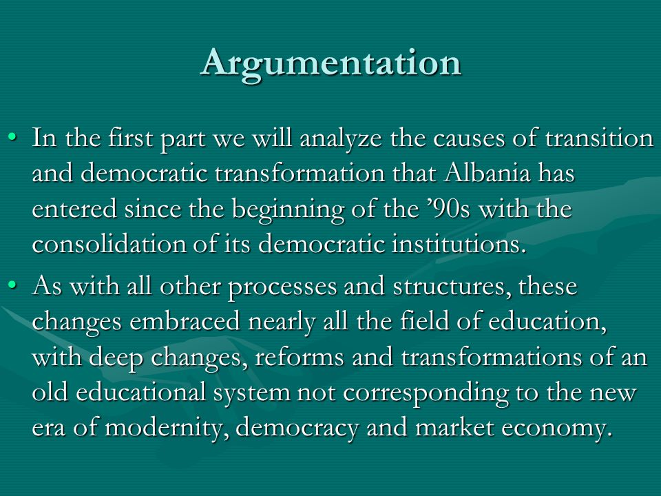 Argumentation In the first part we will analyze the causes of transition and democratic transformation that Albania has entered since the beginning of the '90s with the consolidation of its democratic institutions.In the first part we will analyze the causes of transition and democratic transformation that Albania has entered since the beginning of the '90s with the consolidation of its democratic institutions.