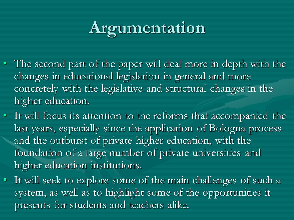 Argumentation The second part of the paper will deal more in depth with the changes in educational legislation in general and more concretely with the legislative and structural changes in the higher education.The second part of the paper will deal more in depth with the changes in educational legislation in general and more concretely with the legislative and structural changes in the higher education.