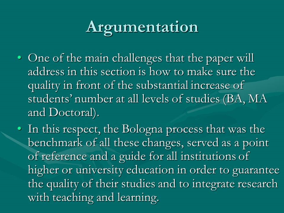 Argumentation One of the main challenges that the paper will address in this section is how to make sure the quality in front of the substantial increase of students' number at all levels of studies (BA, MA and Doctoral).One of the main challenges that the paper will address in this section is how to make sure the quality in front of the substantial increase of students' number at all levels of studies (BA, MA and Doctoral).