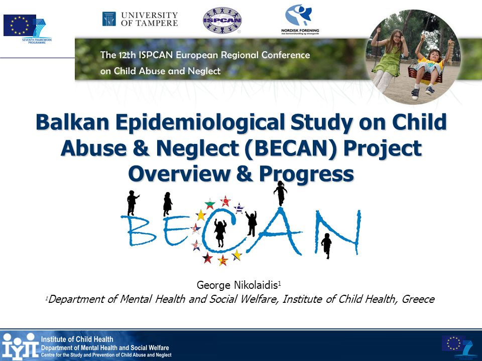 Balkan Epidemiological Study on Child Abuse & Neglect (BECAN) Project Overview & Progress George Nikolaidis 1 1 Department of Mental Health and Social