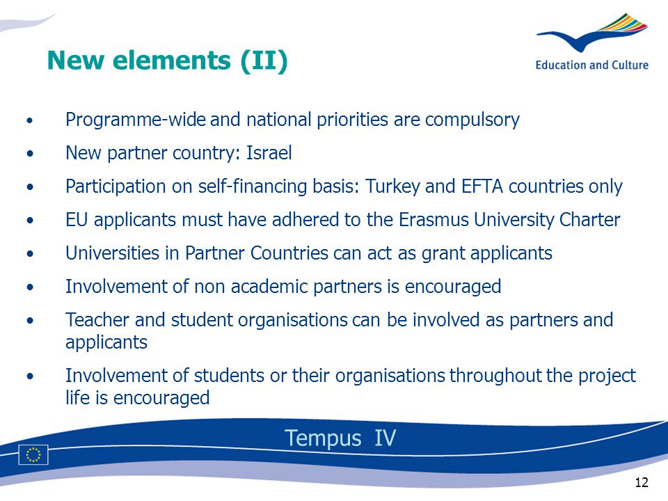 12 Programme-wide and national priorities are compulsory New partner country: Israel Participation on self-financing basis: Turkey and EFTA countries only EU applicants must have adhered to the Erasmus University Charter Universities in Partner Countries can act as grant applicants Involvement of non academic partners is encouraged Teacher and student organisations can be involved as partners and applicants Involvement of students or their organisations throughout the project life is encouraged New elements (II) Tempus IV