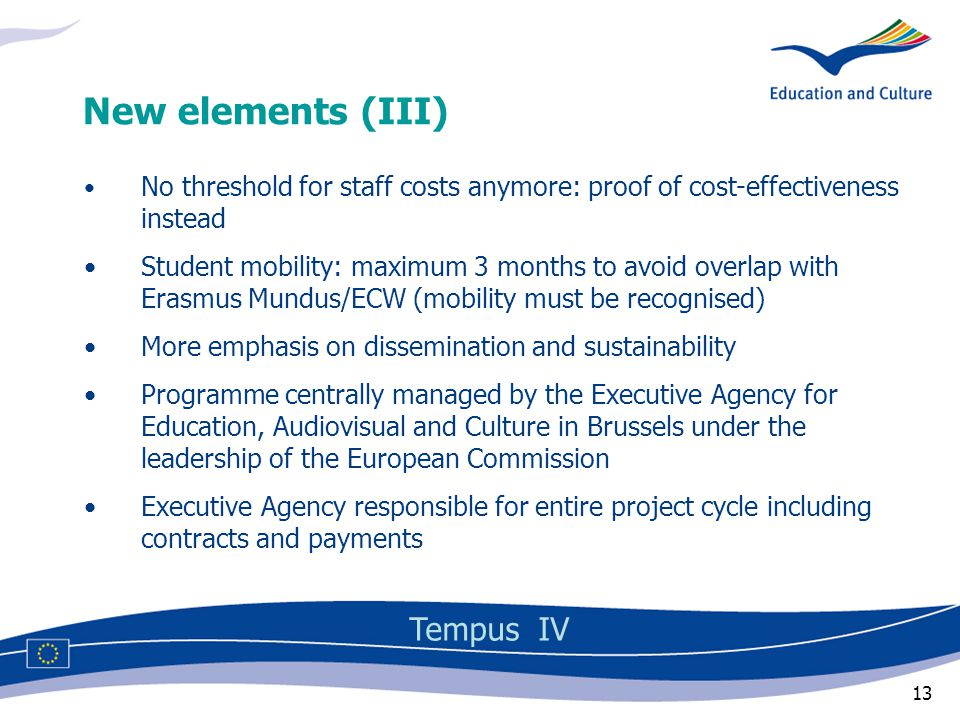 13 No threshold for staff costs anymore: proof of cost-effectiveness instead Student mobility: maximum 3 months to avoid overlap with Erasmus Mundus/ECW (mobility must be recognised) More emphasis on dissemination and sustainability Programme centrally managed by the Executive Agency for Education, Audiovisual and Culture in Brussels under the leadership of the European Commission Executive Agency responsible for entire project cycle including contracts and payments New elements (III) Tempus IV