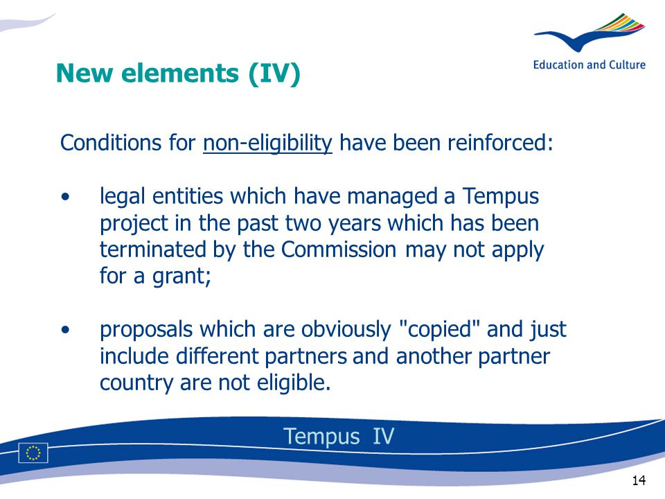 14 Conditions for non-eligibility have been reinforced: legal entities which have managed a Tempus project in the past two years which has been terminated by the Commission may not apply for a grant; proposals which are obviously copied and just include different partners and another partner country are not eligible.