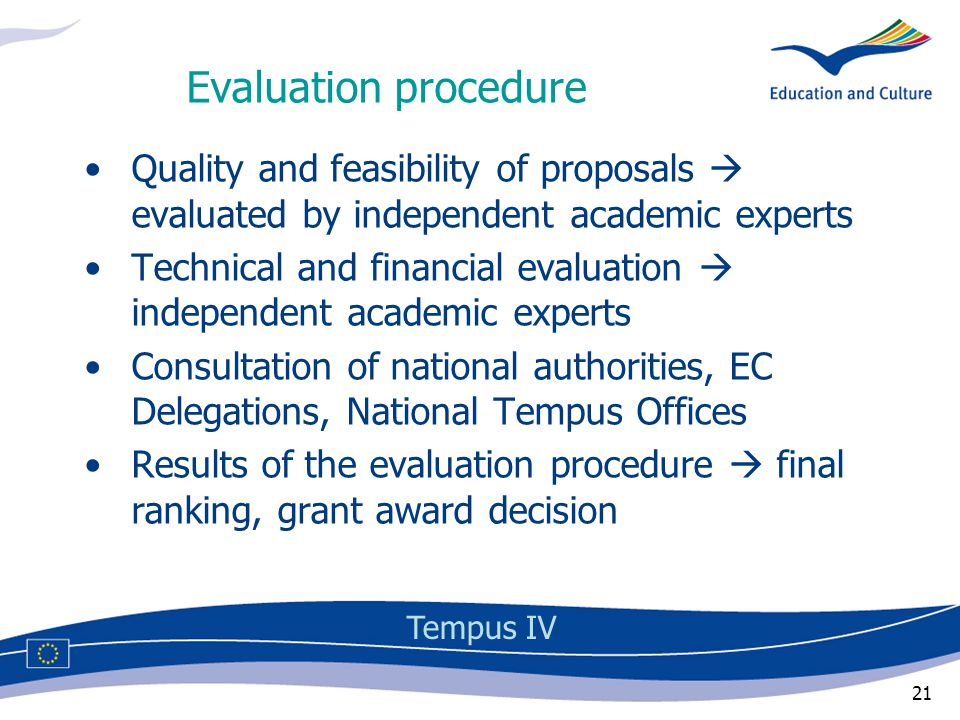 21 Evaluation procedure Quality and feasibility of proposals  evaluated by independent academic experts Technical and financial evaluation  independent academic experts Consultation of national authorities, EC Delegations, National Tempus Offices Results of the evaluation procedure  final ranking, grant award decision Tempus IV