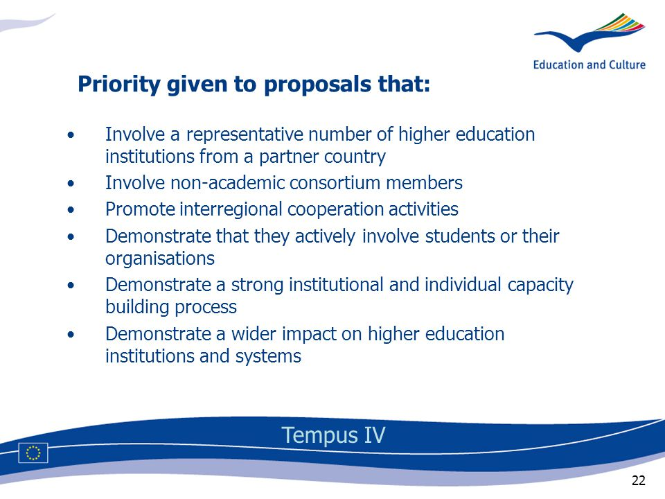 22 Involve a representative number of higher education institutions from a partner country Involve non-academic consortium members Promote interregional cooperation activities Demonstrate that they actively involve students or their organisations Demonstrate a strong institutional and individual capacity building process Demonstrate a wider impact on higher education institutions and systems Priority given to proposals that: Tempus IV