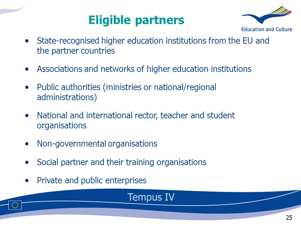 25 Eligible partners Tempus IV State-recognised higher education institutions from the EU and the partner countries Associations and networks of higher education institutions Public authorities (ministries or national/regional administrations) National and international rector, teacher and student organisations Non-governmental organisations Social partner and their training organisations Private and public enterprises