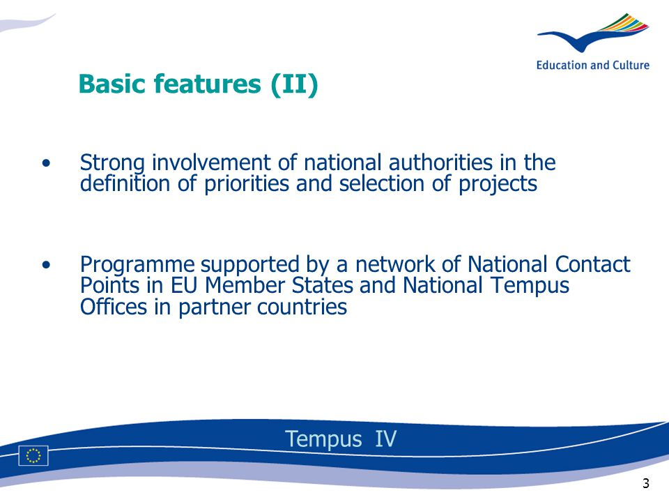 3 Strong involvement of national authorities in the definition of priorities and selection of projects Programme supported by a network of National Contact Points in EU Member States and National Tempus Offices in partner countries Basic features (II) Tempus IV