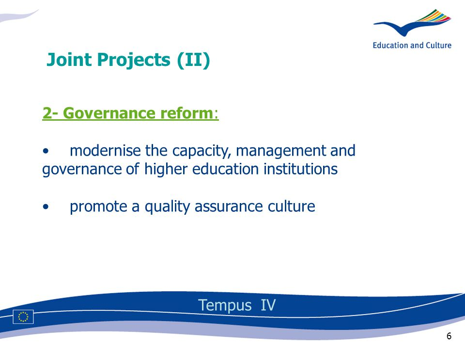 6 2- Governance reform: modernise the capacity, management and governance of higher education institutions promote a quality assurance culture Joint Projects (II) Tempus IV