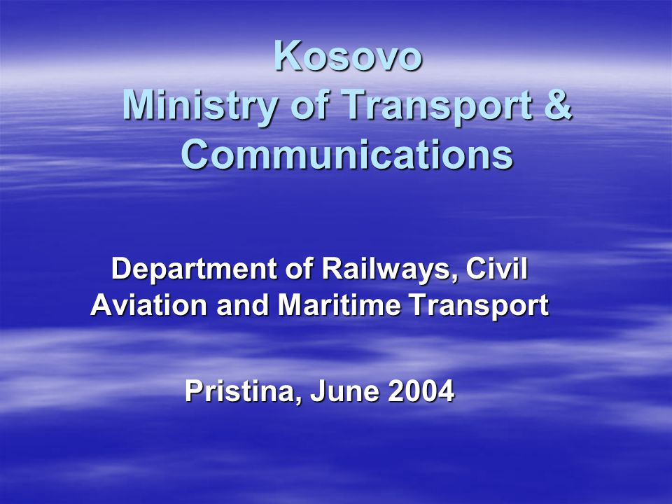 Kosovo Ministry of Transport & Communications Department of Railways, Civil Aviation and Maritime Transport Pristina, June 2004