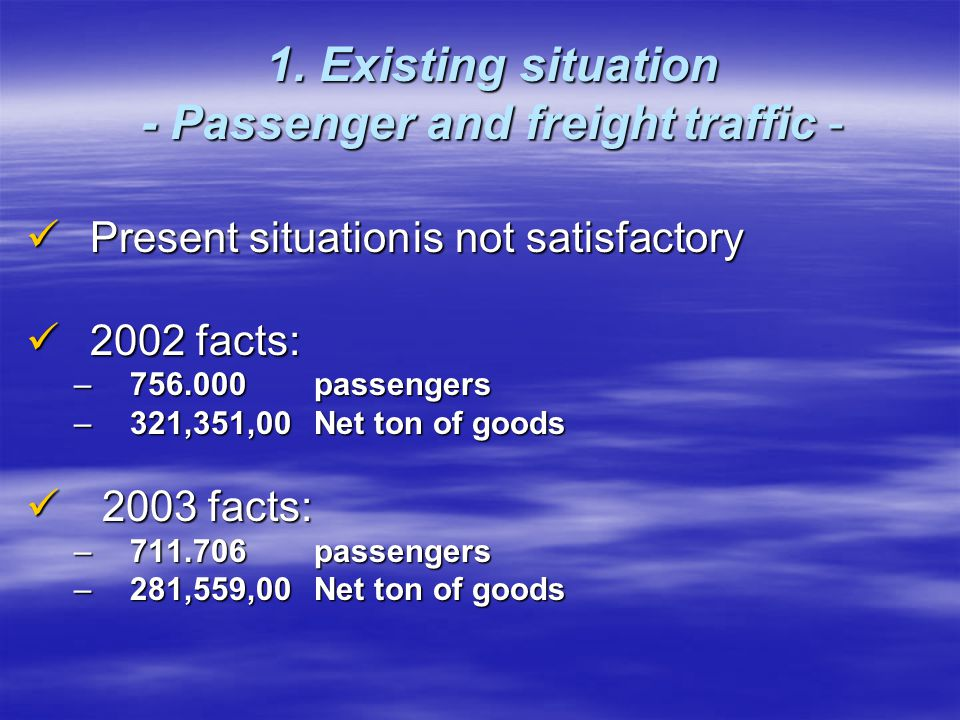 1. Existing situation - Passenger and freight traffic - Present situation is not satisfactory Present situation is not satisfactory 2002 facts: 2002 f