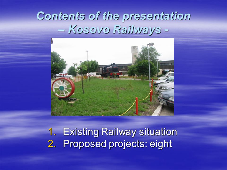 Contents of the presentation – Kosovo Railways - 1.Existing Railway situation 2.Proposed projects: eight