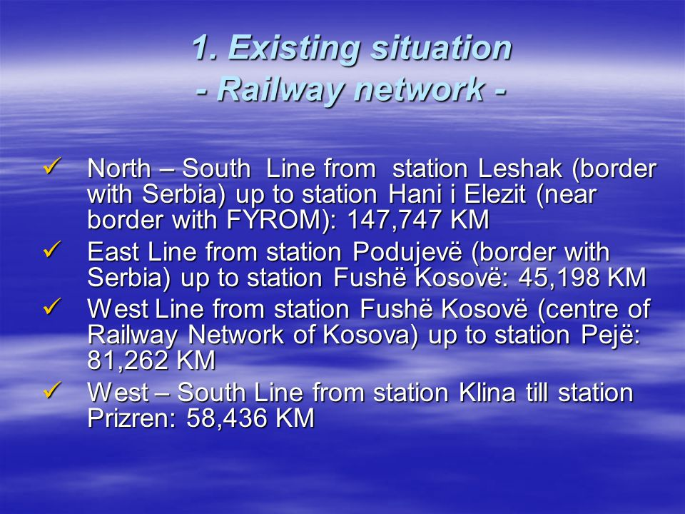1. Existing situation - Railway network - North – South Line from station Leshak (border with Serbia) up to station Hani i Elezit (near border with FY