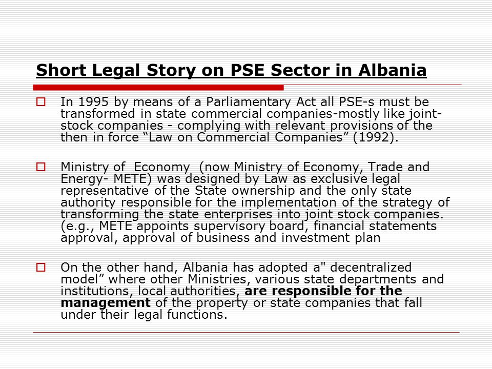 Short Legal Story on PSE Sector in Albania  In 1995 by means of a Parliamentary Act all PSE-s must be transformed in state commercial companies-mostly like joint- stock companies - complying with relevant provisions of the then in force Law on Commercial Companies (1992).
