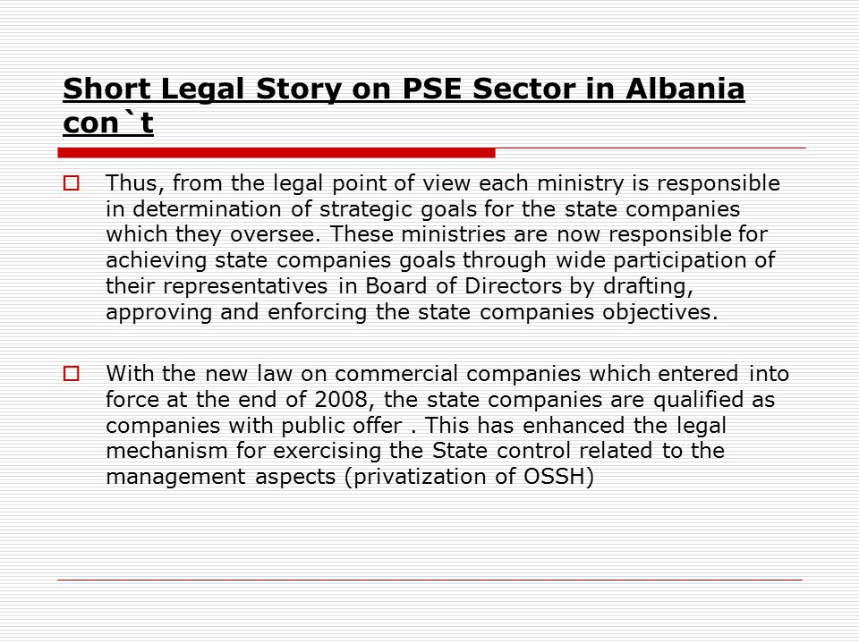 Short Legal Story on PSE Sector in Albania con`t  Thus, from the legal point of view each ministry is responsible in determination of strategic goals for the state companies which they oversee.