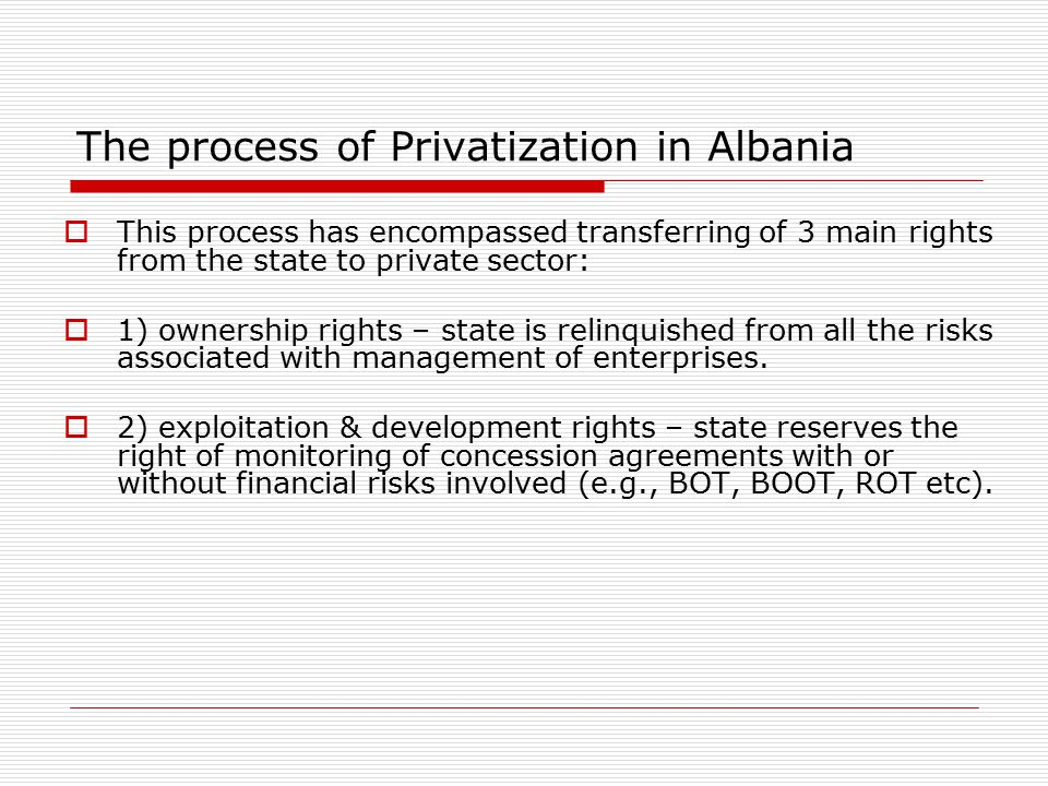 The process of Privatization in Albania  This process has encompassed transferring of 3 main rights from the state to private sector:  1) ownership rights – state is relinquished from all the risks associated with management of enterprises.