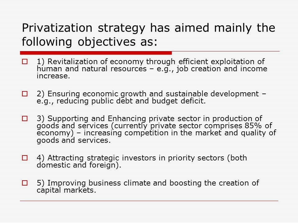 Privatization strategy has aimed mainly the following objectives as:  1) Revitalization of economy through efficient exploitation of human and natural resources – e.g., job creation and income increase.