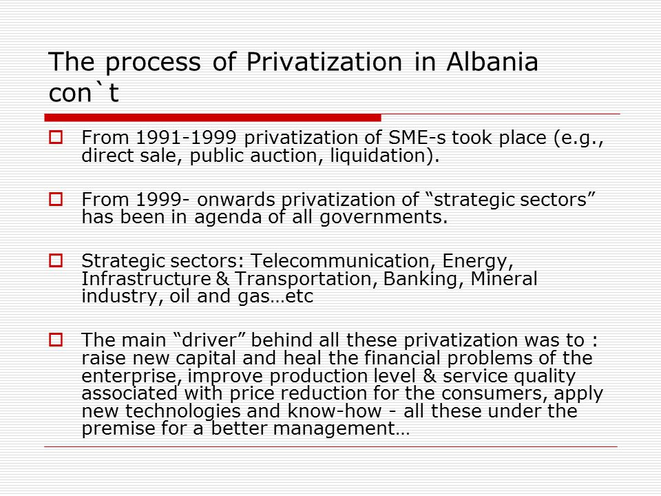 The process of Privatization in Albania con`t  From 1991-1999 privatization of SME-s took place (e.g., direct sale, public auction, liquidation).
