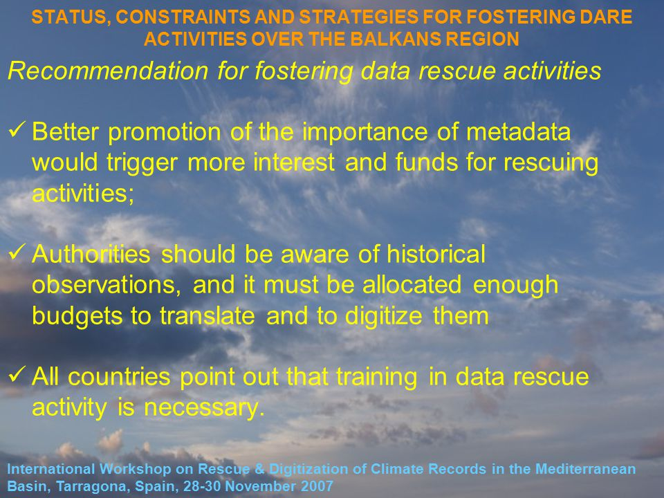 STATUS, CONSTRAINTS AND STRATEGIES FOR FOSTERING DARE ACTIVITIES OVER THE BALKANS REGION Recommendation for fostering data rescue activities Better promotion of the importance of metadata would trigger more interest and funds for rescuing activities; Authorities should be aware of historical observations, and it must be allocated enough budgets to translate and to digitize them All countries point out that training in data rescue activity is necessary.